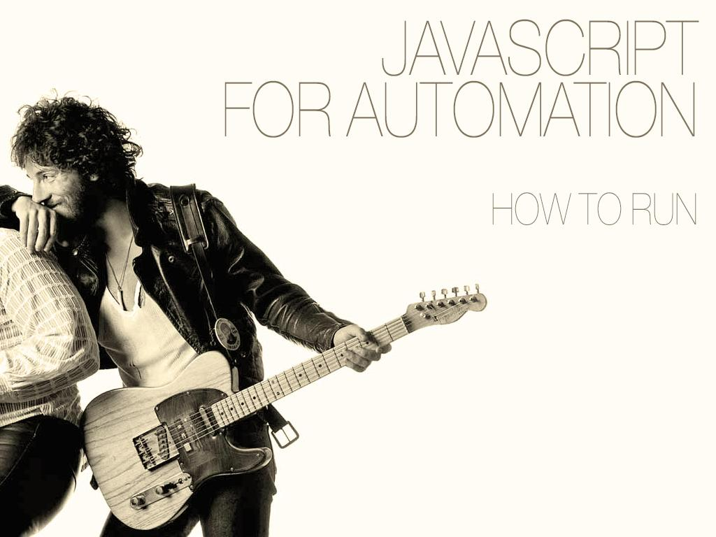 A slide with the title; 'JavaScript for Automation' and subtitle 'How to Run'. This slide is an homage to Bruce Springsteen's album; Born to Run.