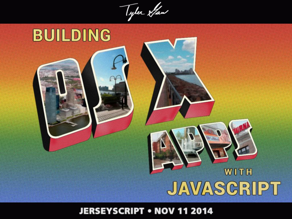 A slide with the title; 'Building OS X Apps with JavaScript'. The 'OS X Apps' is in block lettering with photos of New Jersey filling them in. with 'Tyler Gaw' in cursive handwriting at the top and 'JerseyScript • Nov 11 2014' at the bottom. This slide is an homage to Bruce Springsteen's album; Welcome to Asbury Park.